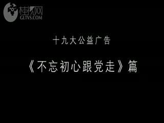 十九大公益广告-《不忘初心跟党走》篇