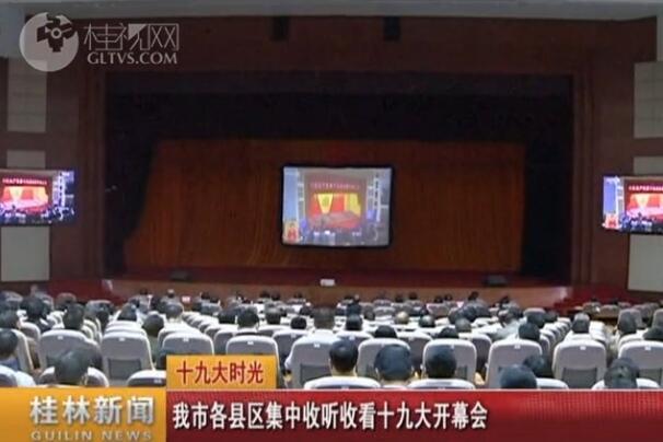 桂林市各县区集中收听收看十九大开幕会