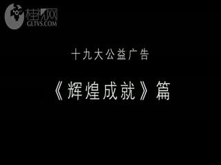 十九大公益广告-《广西辉煌成就》篇